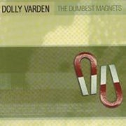 Dolly Varden, 'The Dumbest Magnets'