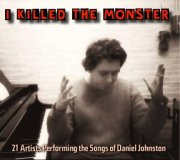 'I Killed the Monster: 21 Artists Performing the Songs of Daniel Johnston'